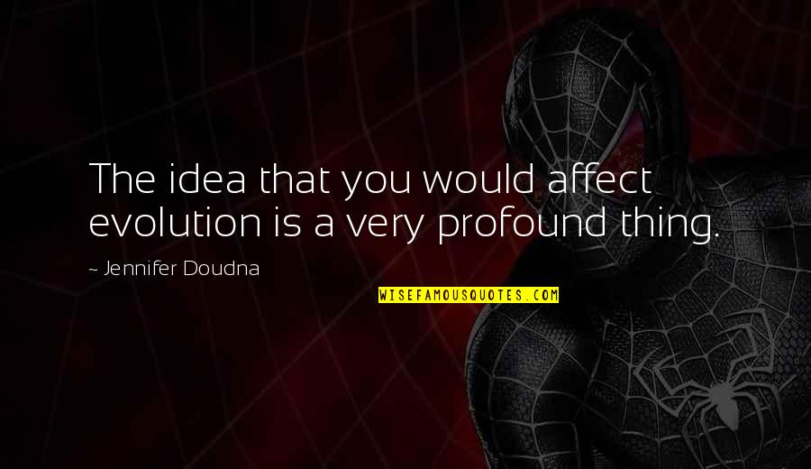 Conhecimento Quotes By Jennifer Doudna: The idea that you would affect evolution is
