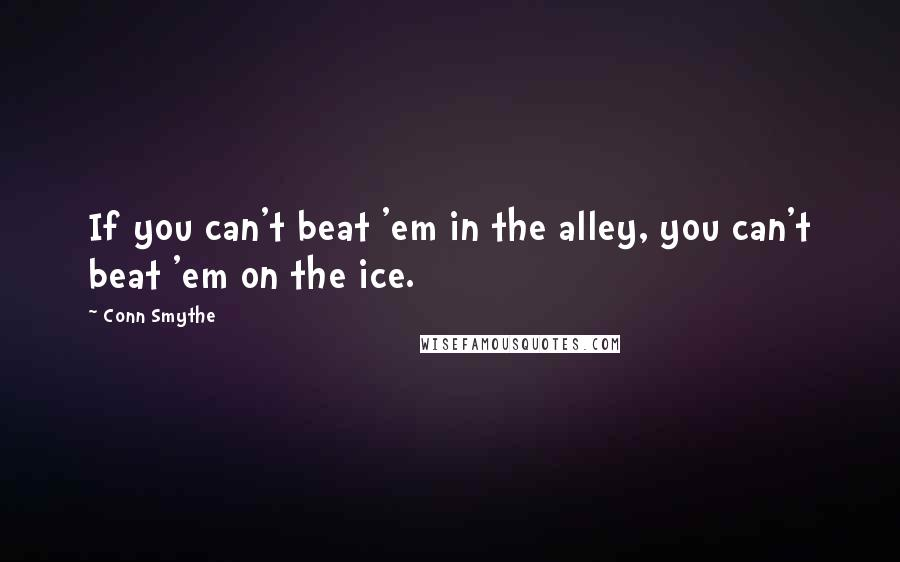 Conn Smythe quotes: If you can't beat 'em in the alley, you can't beat 'em on the ice.