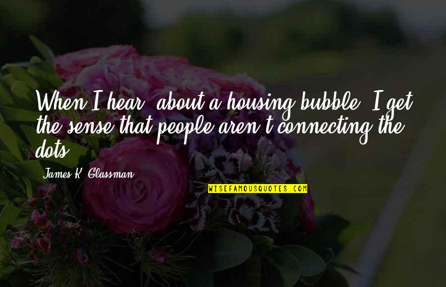 Connecting Dots Quotes By James K. Glassman: When I hear [about a housing bubble] I
