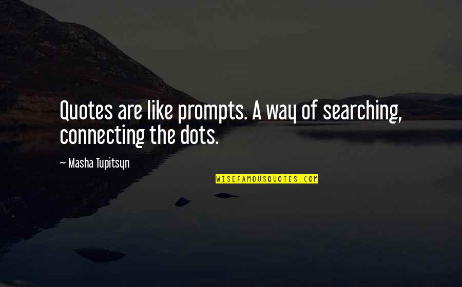 Connecting Dots Quotes By Masha Tupitsyn: Quotes are like prompts. A way of searching,