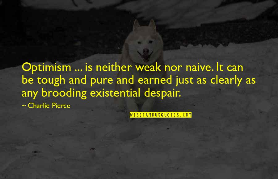 Connecting Senior Quotes By Charlie Pierce: Optimism ... is neither weak nor naive. It