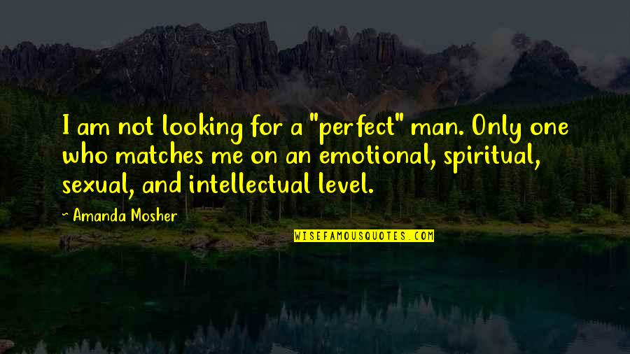 """Connection And Love Quotes By Amanda Mosher: I am not looking for a """"perfect"""" man."""