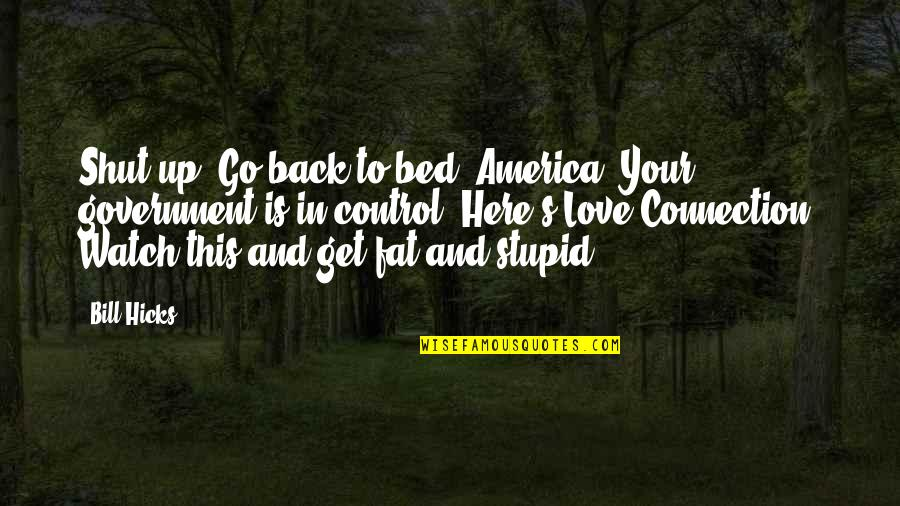Connection And Love Quotes By Bill Hicks: Shut up! Go back to bed, America. Your