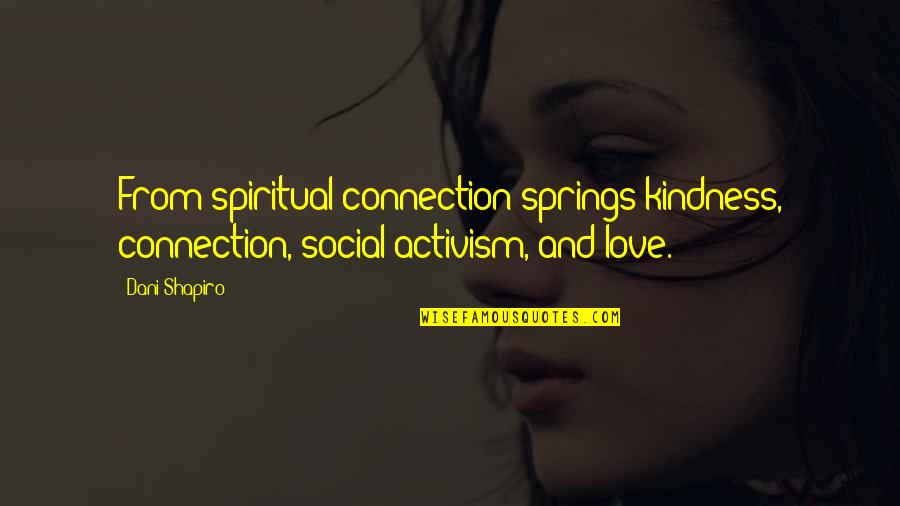 Connection And Love Quotes By Dani Shapiro: From spiritual connection springs kindness, connection, social activism,