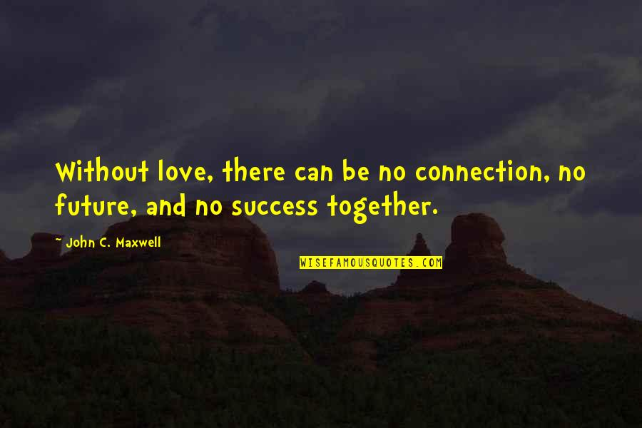 Connection And Love Quotes By John C. Maxwell: Without love, there can be no connection, no