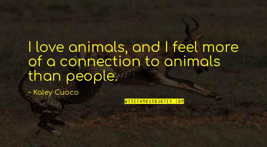 Connection And Love Quotes By Kaley Cuoco: I love animals, and I feel more of