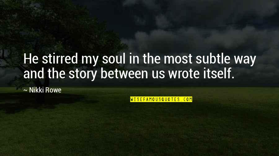 Connection And Love Quotes By Nikki Rowe: He stirred my soul in the most subtle