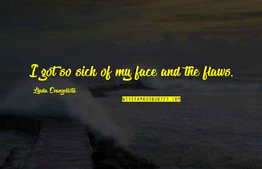 Connections Between Friends Quotes By Linda Evangelista: I got so sick of my face and