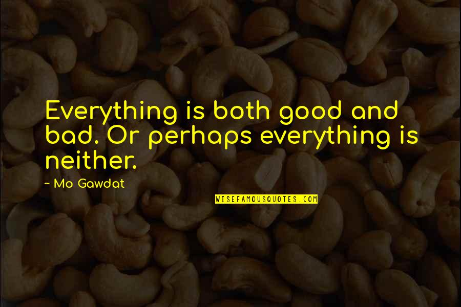 Connections Between Friends Quotes By Mo Gawdat: Everything is both good and bad. Or perhaps