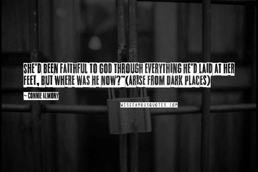 """Connie Almony quotes: She'd been faithful to God through everything He'd laid at her feet, but where was He now?""""(Arise From Dark Places)"""