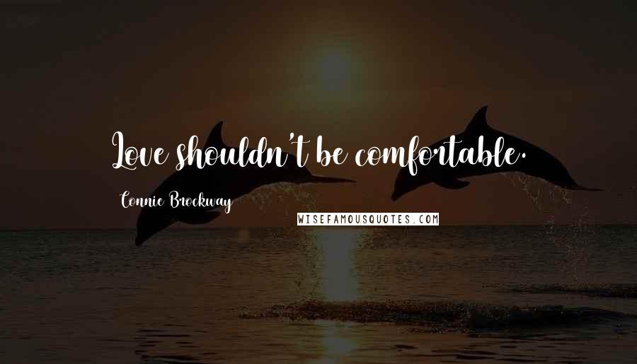 Connie Brockway quotes: Love shouldn't be comfortable.