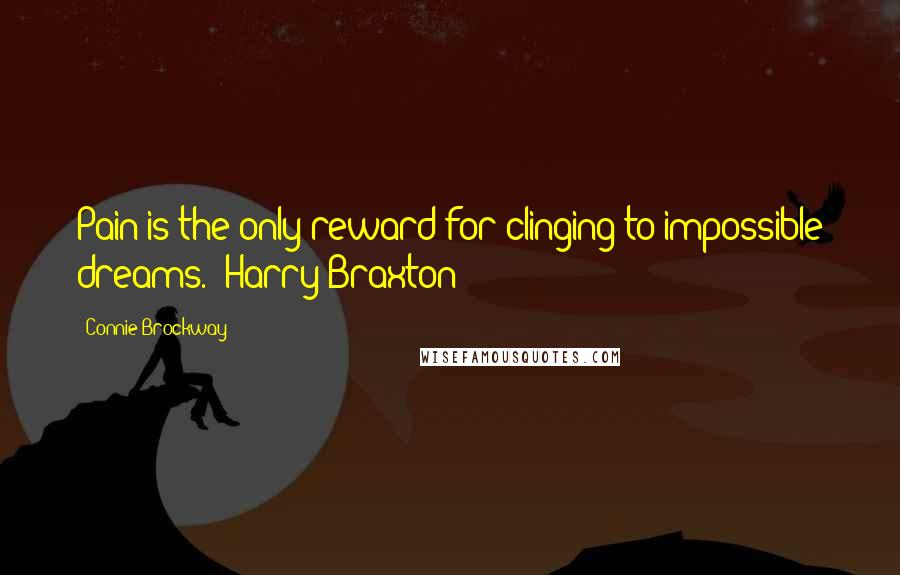 Connie Brockway quotes: Pain is the only reward for clinging to impossible dreams. (Harry Braxton)