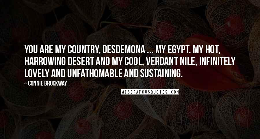 Connie Brockway quotes: You are my country, Desdemona ... My Egypt. My hot, harrowing desert and my cool, verdant Nile, infinitely lovely and unfathomable and sustaining.
