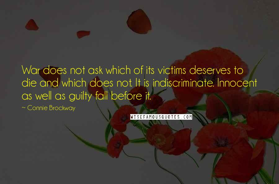 Connie Brockway quotes: War does not ask which of its victims deserves to die and which does not. It is indiscriminate. Innocent as well as guilty fall before it.