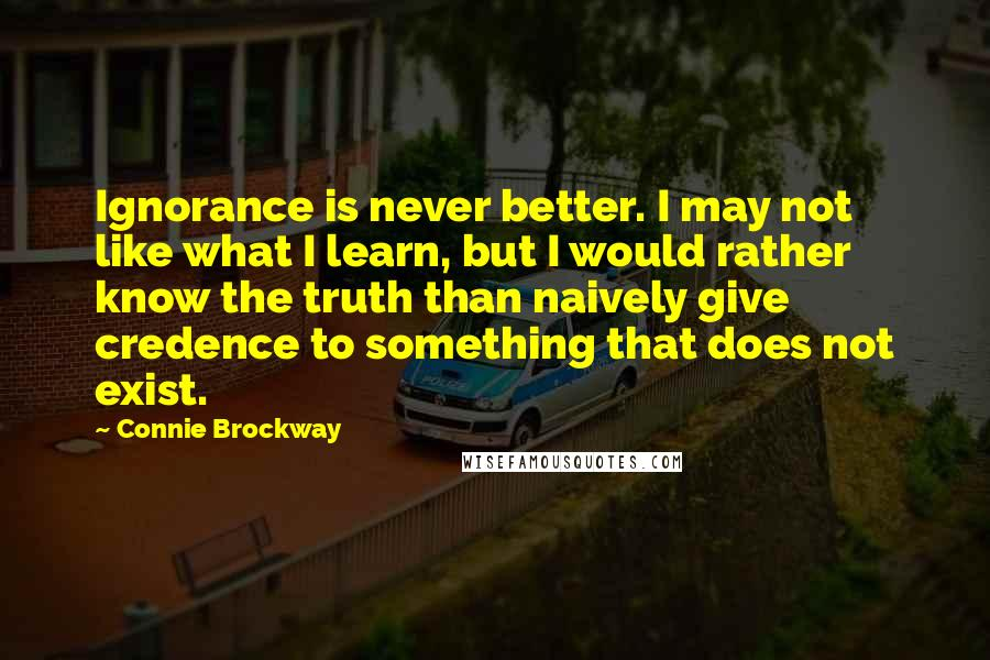 Connie Brockway quotes: Ignorance is never better. I may not like what I learn, but I would rather know the truth than naively give credence to something that does not exist.