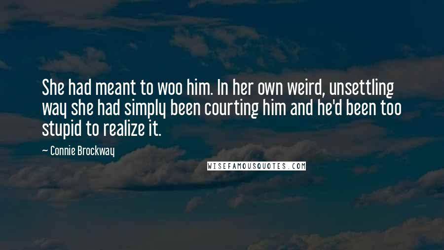 Connie Brockway quotes: She had meant to woo him. In her own weird, unsettling way she had simply been courting him and he'd been too stupid to realize it.