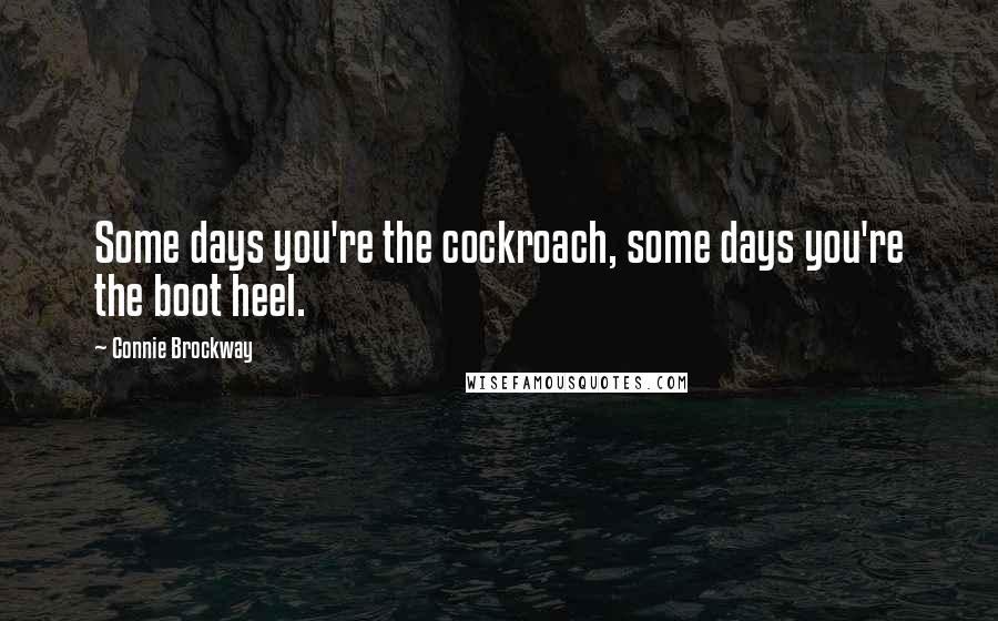 Connie Brockway quotes: Some days you're the cockroach, some days you're the boot heel.