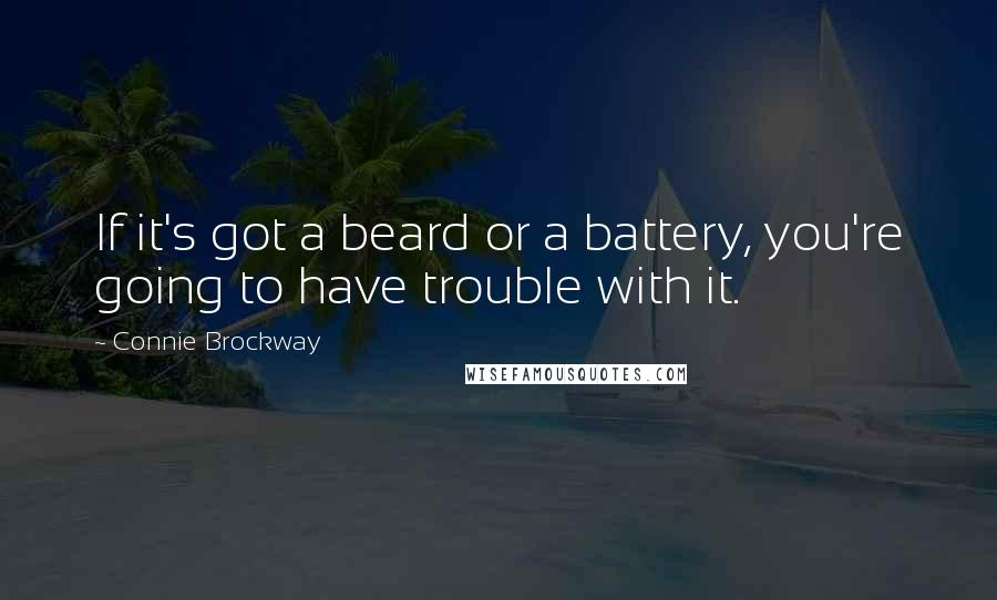 Connie Brockway quotes: If it's got a beard or a battery, you're going to have trouble with it.