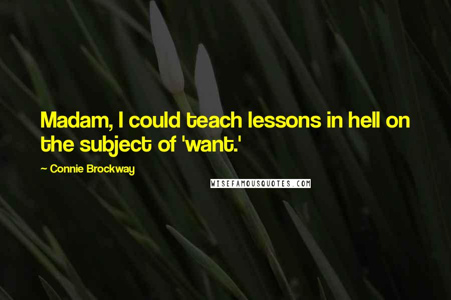 Connie Brockway quotes: Madam, I could teach lessons in hell on the subject of 'want.'