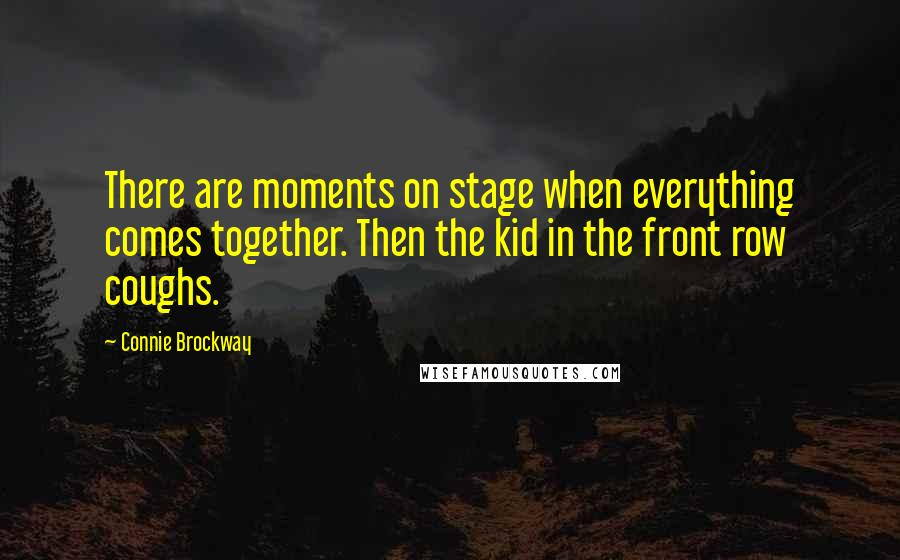 Connie Brockway quotes: There are moments on stage when everything comes together. Then the kid in the front row coughs.