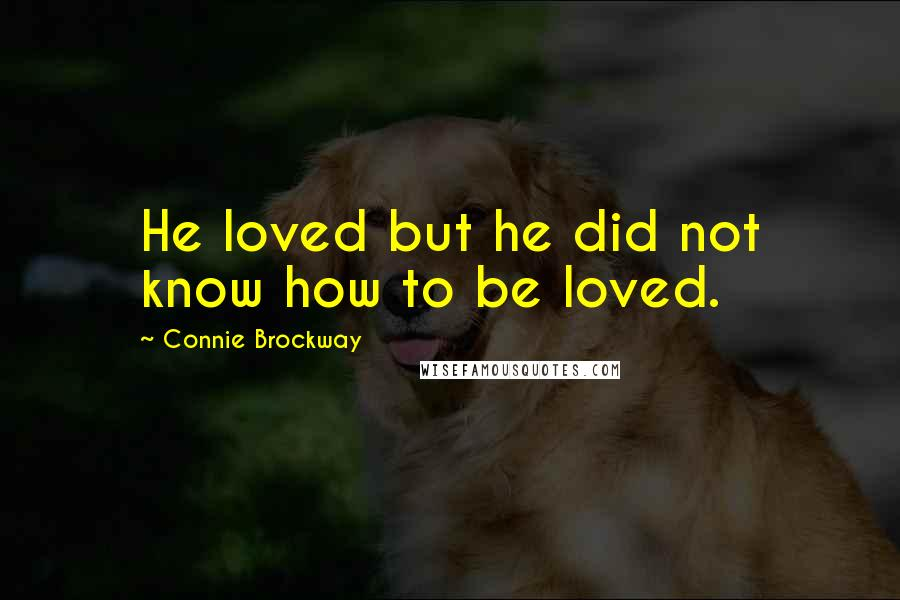 Connie Brockway quotes: He loved but he did not know how to be loved.