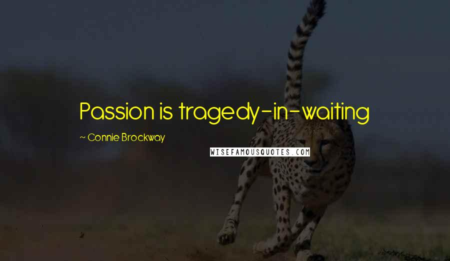 Connie Brockway quotes: Passion is tragedy-in-waiting