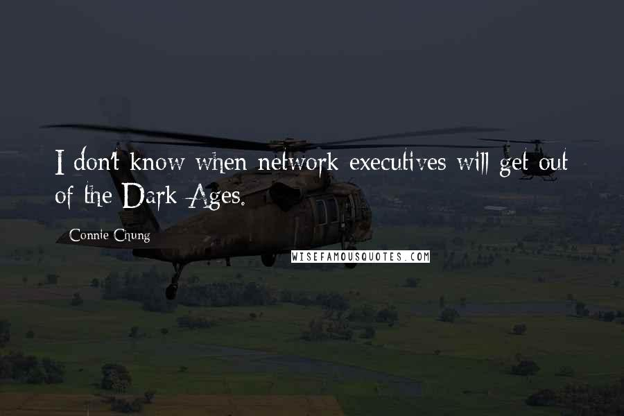 Connie Chung quotes: I don't know when network executives will get out of the Dark Ages.