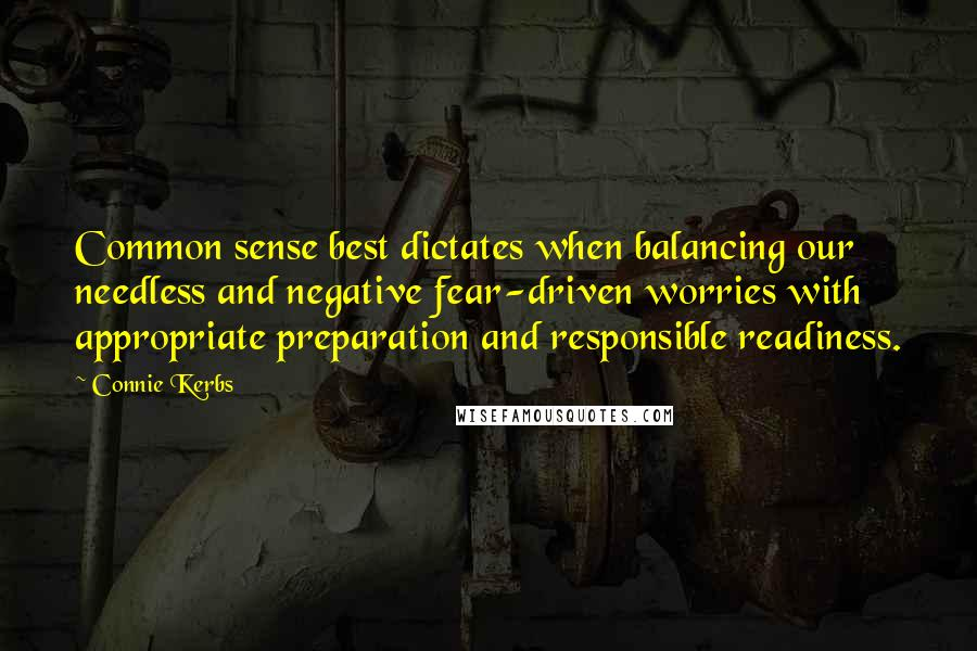 Connie Kerbs quotes: Common sense best dictates when balancing our needless and negative fear-driven worries with appropriate preparation and responsible readiness.