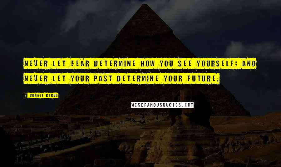 Connie Kerbs quotes: Never let fear determine how you see yourself; And never let your past determine your future.