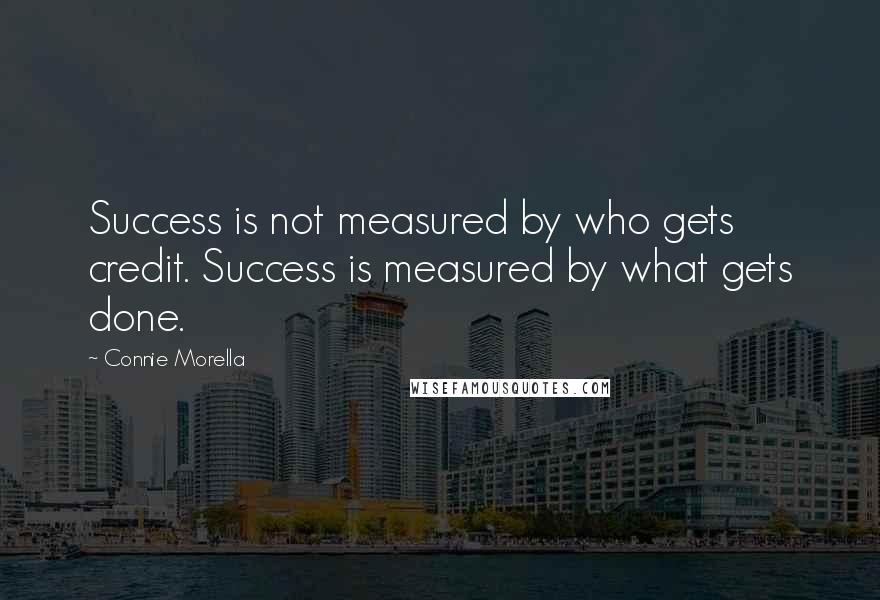 Connie Morella quotes: Success is not measured by who gets credit. Success is measured by what gets done.