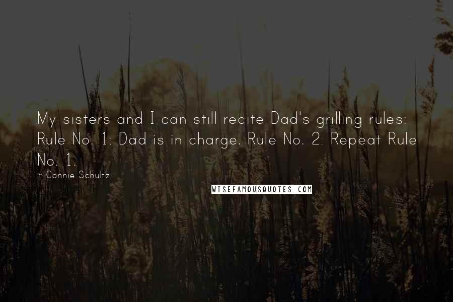 Connie Schultz quotes: My sisters and I can still recite Dad's grilling rules: Rule No. 1: Dad is in charge. Rule No. 2: Repeat Rule No. 1.