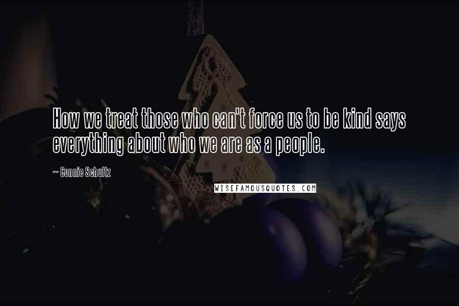 Connie Schultz quotes: How we treat those who can't force us to be kind says everything about who we are as a people.