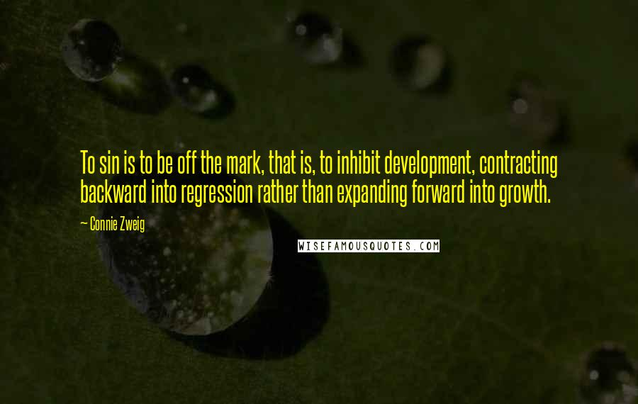 Connie Zweig quotes: To sin is to be off the mark, that is, to inhibit development, contracting backward into regression rather than expanding forward into growth.