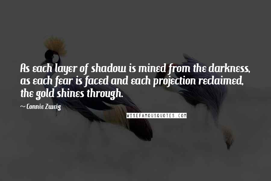 Connie Zweig quotes: As each layer of shadow is mined from the darkness, as each fear is faced and each projection reclaimed, the gold shines through.