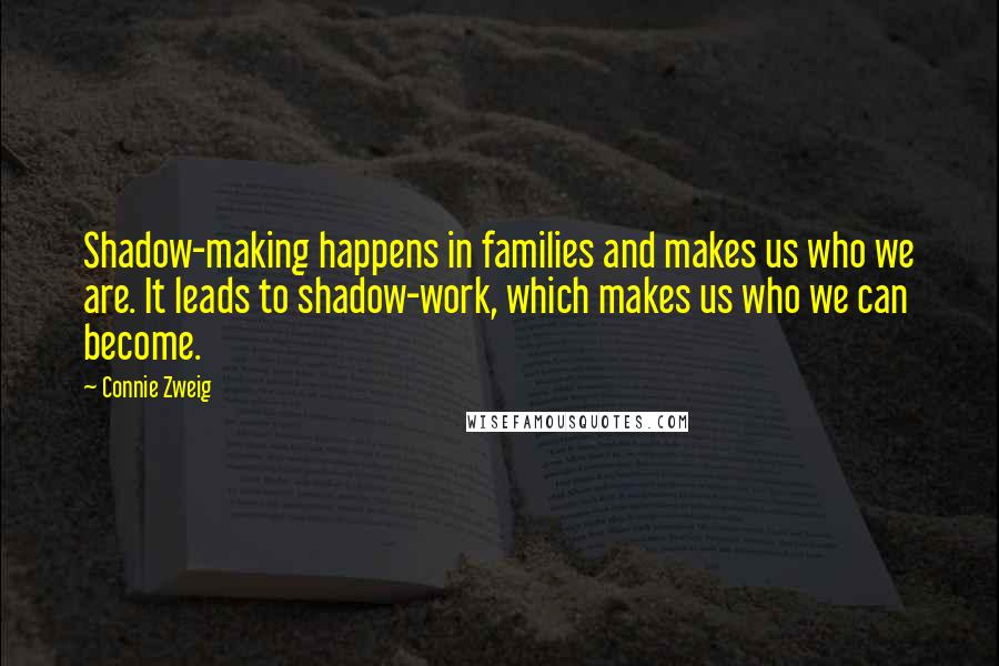 Connie Zweig quotes: Shadow-making happens in families and makes us who we are. It leads to shadow-work, which makes us who we can become.
