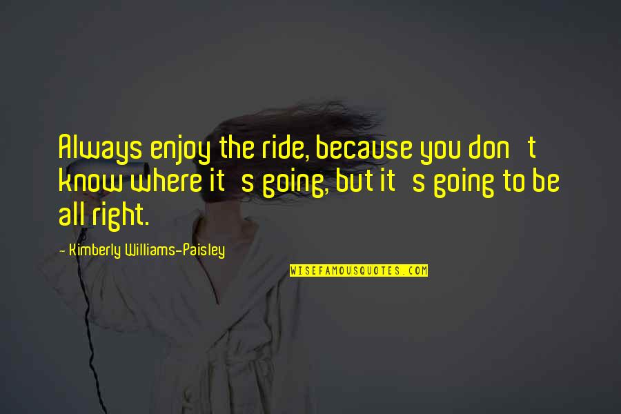 Connor Barwin Quotes By Kimberly Williams-Paisley: Always enjoy the ride, because you don't know