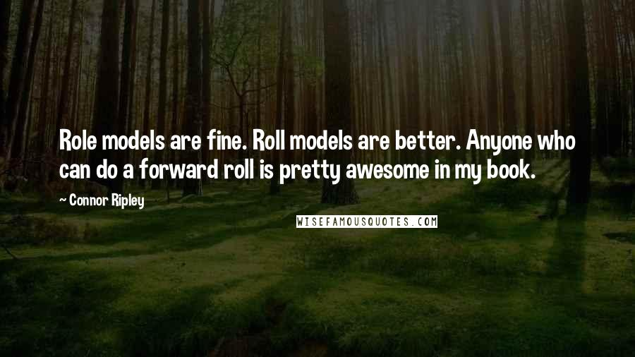 Connor Ripley quotes: Role models are fine. Roll models are better. Anyone who can do a forward roll is pretty awesome in my book.