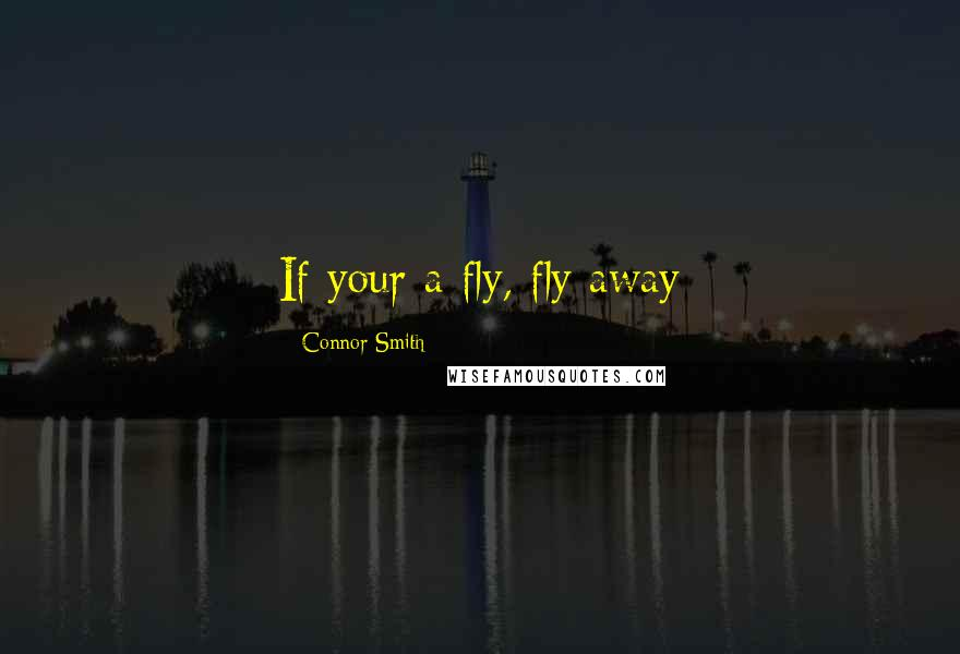 Connor Smith quotes: If your a fly, fly away