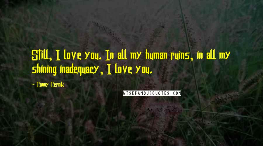 Conny Cernik quotes: Still, I love you. In all my human ruins, in all my shining inadequacy, I love you.