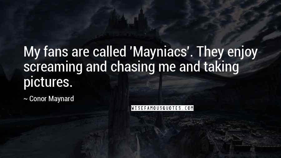 Conor Maynard quotes: My fans are called 'Mayniacs'. They enjoy screaming and chasing me and taking pictures.