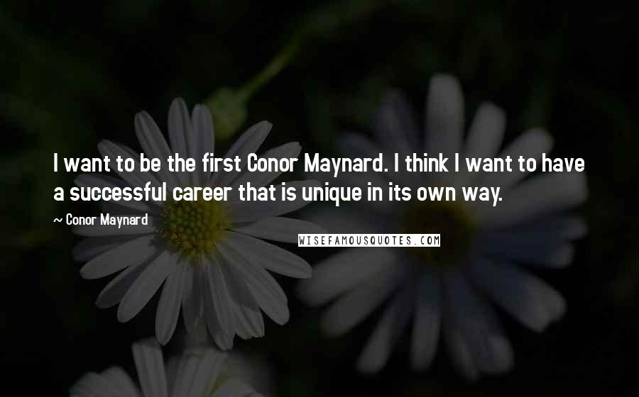 Conor Maynard quotes: I want to be the first Conor Maynard. I think I want to have a successful career that is unique in its own way.