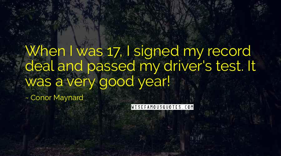 Conor Maynard quotes: When I was 17, I signed my record deal and passed my driver's test. It was a very good year!