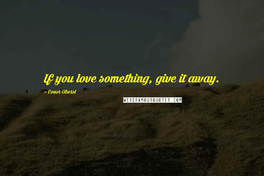 Conor Oberst quotes: If you love something, give it away.
