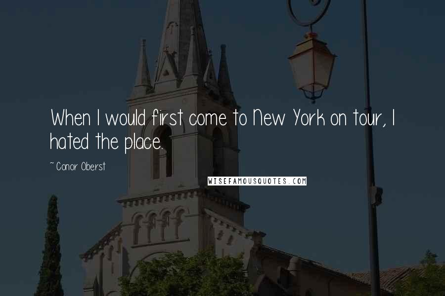 Conor Oberst quotes: When I would first come to New York on tour, I hated the place.
