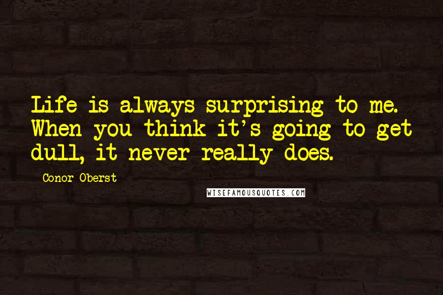 Conor Oberst quotes: Life is always surprising to me. When you think it's going to get dull, it never really does.
