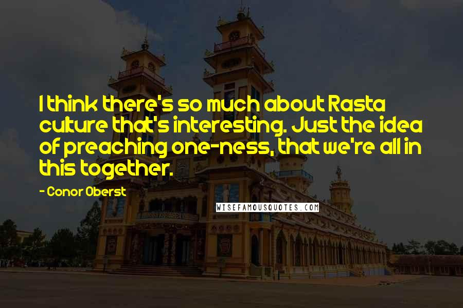 Conor Oberst quotes: I think there's so much about Rasta culture that's interesting. Just the idea of preaching one-ness, that we're all in this together.