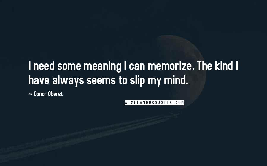 Conor Oberst quotes: I need some meaning I can memorize. The kind I have always seems to slip my mind.