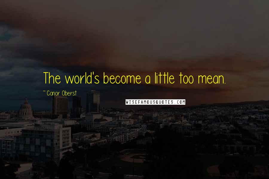 Conor Oberst quotes: The world's become a little too mean.