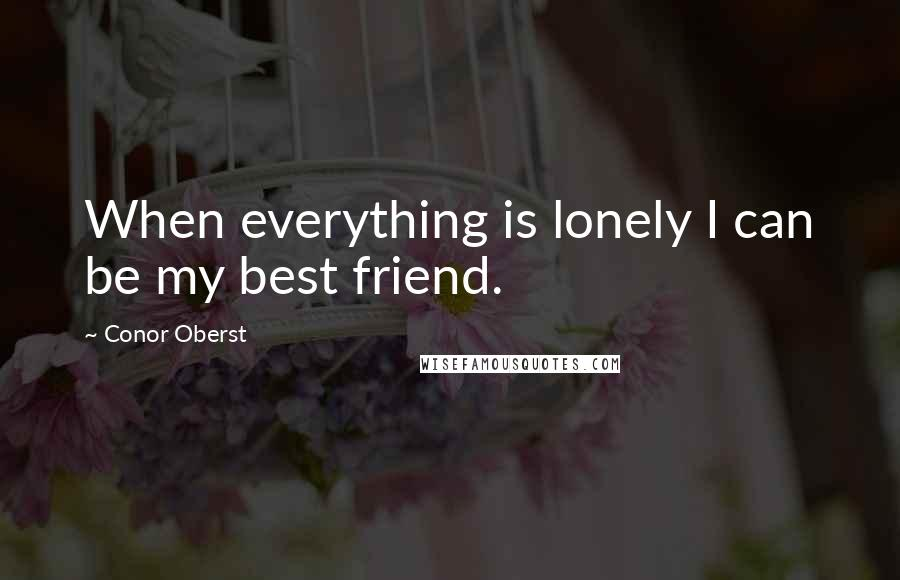 Conor Oberst quotes: When everything is lonely I can be my best friend.