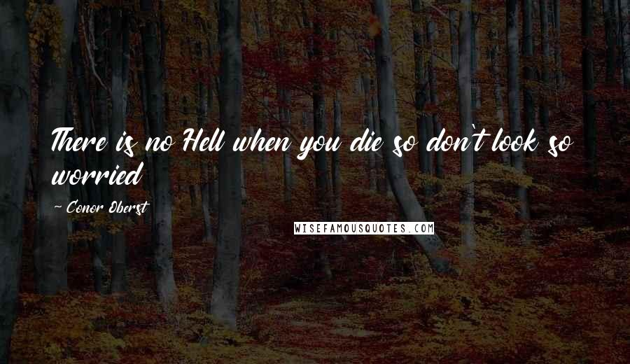 Conor Oberst quotes: There is no Hell when you die so don't look so worried